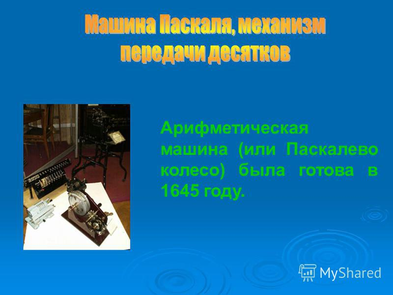 Арифметическая машина (или Паскалево колесо) была готова в 1645 году.