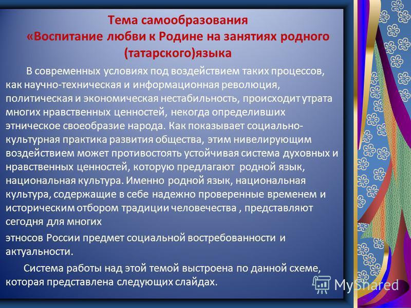 Тема самообразования «Воспитание любви к Родине на занятиях родного (татарского)языка В современных условиях под воздействием таких процессов, как научно-техническая и информационная революция, политическая и экономическая нестабильность, происходит