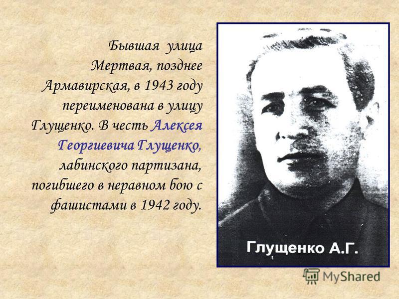 Бывшая улица Мертвая, позднее Армавирская, в 1943 году переименована в улицу Глущенко. В честь Алексея Георгиевича Глущенко, лабинского партизана, погибшего в неравном бою с фашистами в 1942 году.
