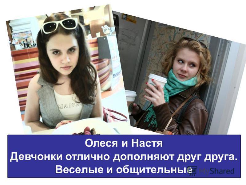 Олеся и Настя Девчонки отлично дополняют друг друга. Веселые и общительные