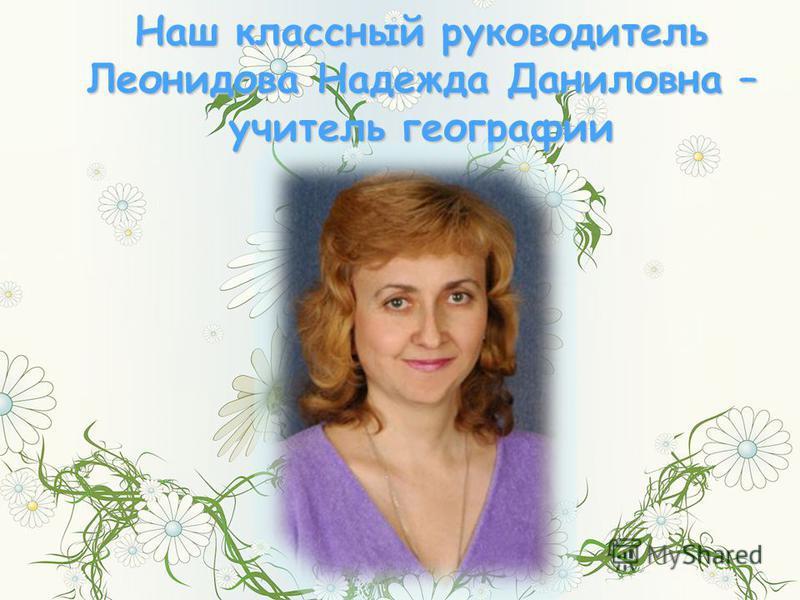 Наш классный руководитель Леонидова Надежда Даниловна – учитель географии