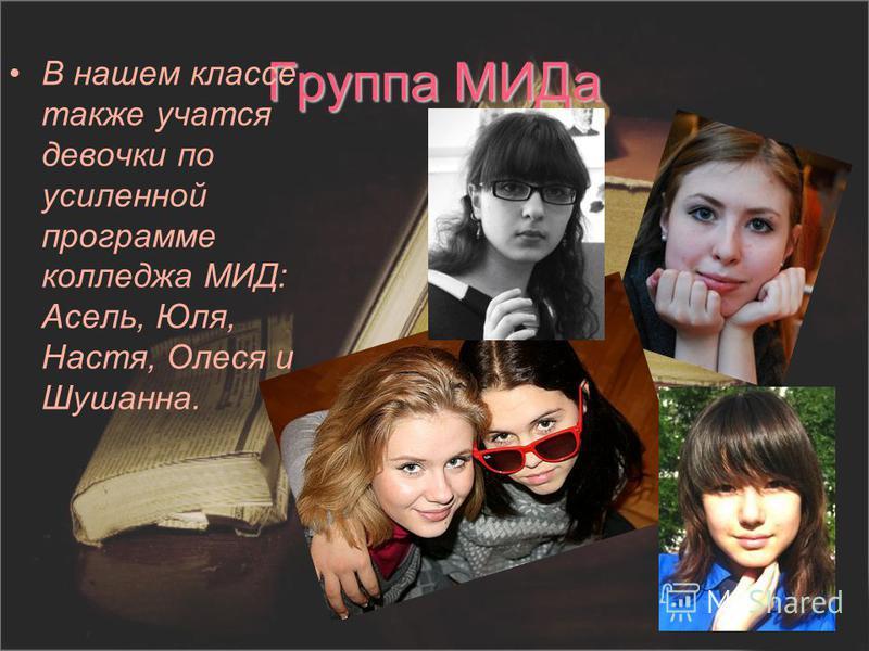 Группа МИДа В нашем классе также учатся девочки по усиленной программе колледжа МИД: Асель, Юля, Настя, Олеся и Шушанна.