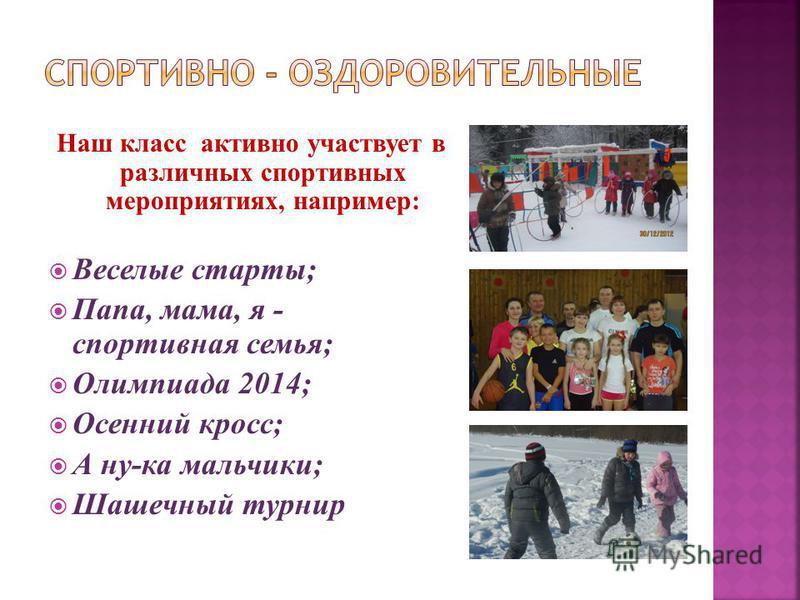Наш класс активно участвует в различных спортивных мероприятиях, например: Веселые старты; Папа, мама, я - спортивная семья; Олимпиада 2014; Осенний кросс; А ну-ка мальчики; Шашечный турнир