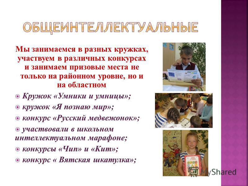 Мы занимаемся в разных кружках, участвуем в различных конкурсах и занимаем призовые места не только на районном уровне, но и на областном Кружок «Умники и умницы»; кружок «Я познаю мир»; конкурс «Русский медвежонок»; участвовали в школьном интеллекту