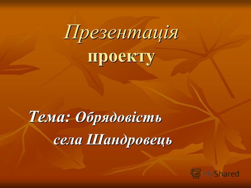 Презентація проекту Тема: Обрядовість села Шандровець