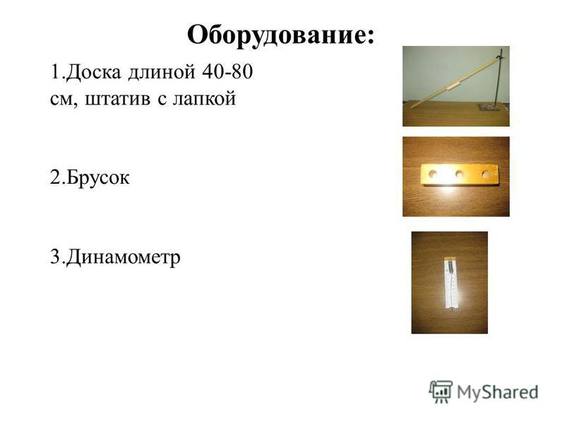 1. Доска длиной 40-80 см, штатив с лапкой 2. Брусок 3. Динамометр Оборудование: