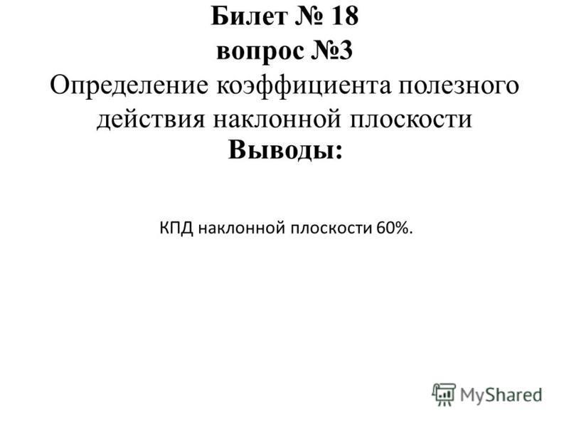 КПД наклонной плоскости 60%. Билет 18 вопрос 3 Определение коэффициента полезного действия наклонной плоскости Выводы: