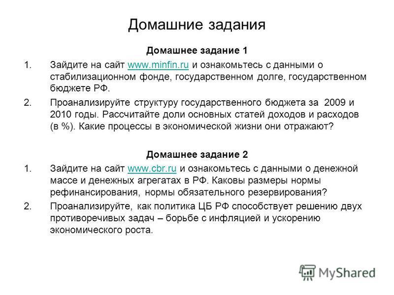 Домашние задания Домашнее задание 1 1. Зайдите на сайт www.minfin.ru и ознакомьтесь с данными о стабилизационном фонде, государственном долге, государственном бюджете РФ.www.minfin.ru 2. Проанализируйте структуру государственного бюджета за 2009 и 20