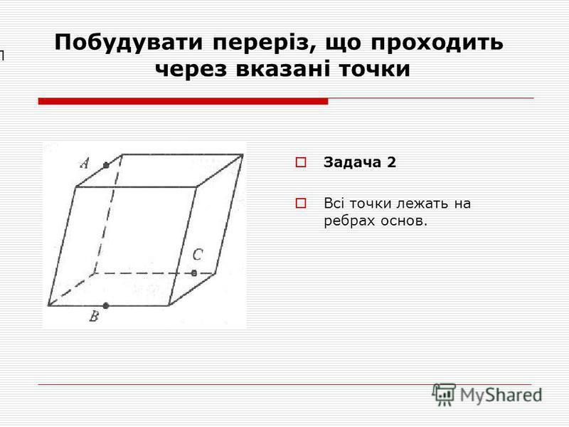 Побудувати переріз, що проходить через вказані точки Задача 2 Всі точки лежать на ребрах основ. П