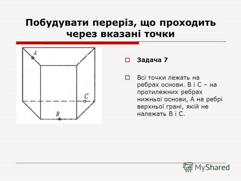 Побудувати переріз, що проходить через вказані точки Задача 7 Всі точки лежать на ребрах основи. В і С – на протилежних ребрах нижньої основи, А на ребрі верхньої грані, якій не належать В і С.