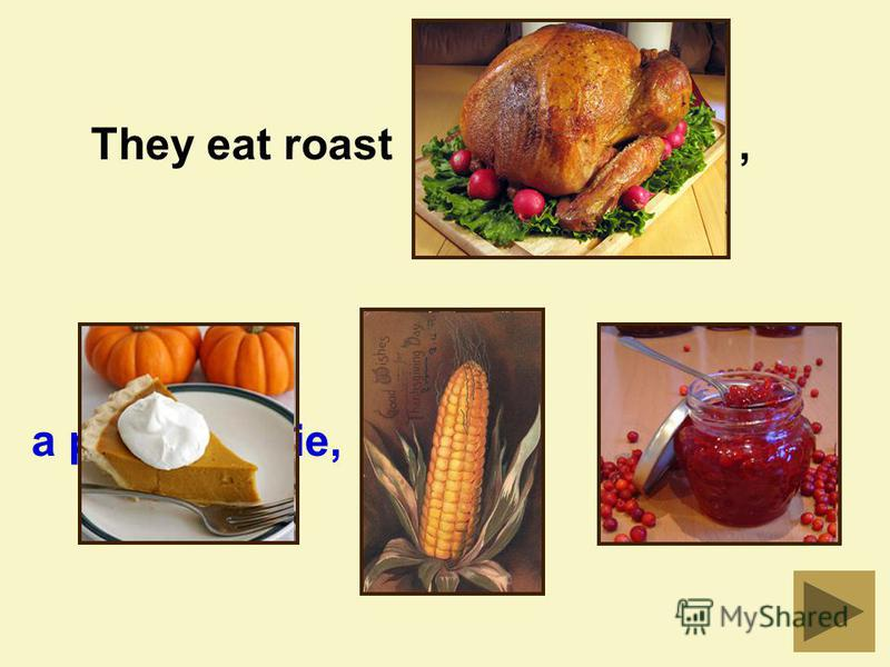 They eat roast,turkey a pumpkin pie,redberries.corn,