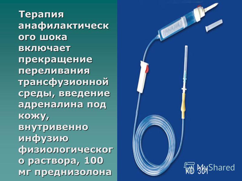 Терапия анафилактическ ого шока включает прекращение переливания трансфузионной среды, введение адреналина под кожу, внутривенно инфузию физиологическог о раствора, 100 мг преднизолона внутривенно. Терапия анафилактическ ого шока включает прекращение