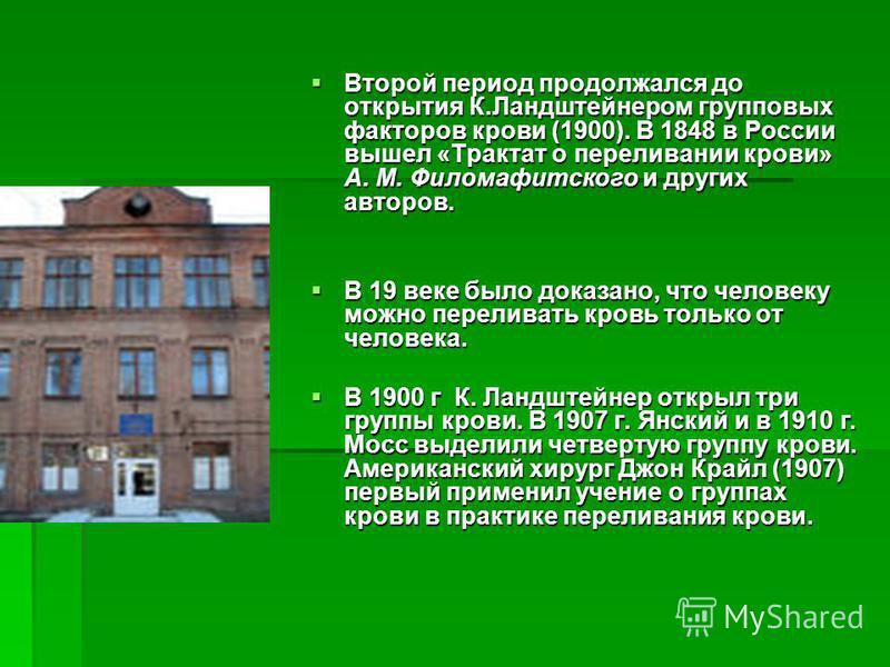 Второй период продолжался до открытия К.Ландштейнером групповых факторов крови (1900). В 1848 в России вышел «Трактат о переливании крови» А. М. Филомафитского и других авторов. Второй период продолжался до открытия К.Ландштейнером групповых факторов