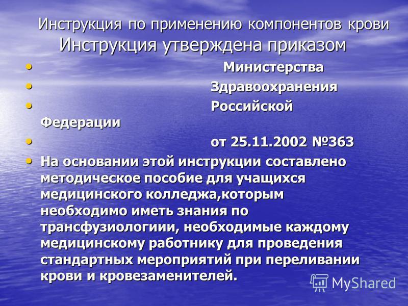 Инструкция по применению компонентов крови Инструкция утверждена приказом Инструкция утверждена приказом Министерства Министерства Здравоохранения Здравоохранения Российской Федерации Российской Федерации от 25.11.2002 363 от 25.11.2002 363 На основа