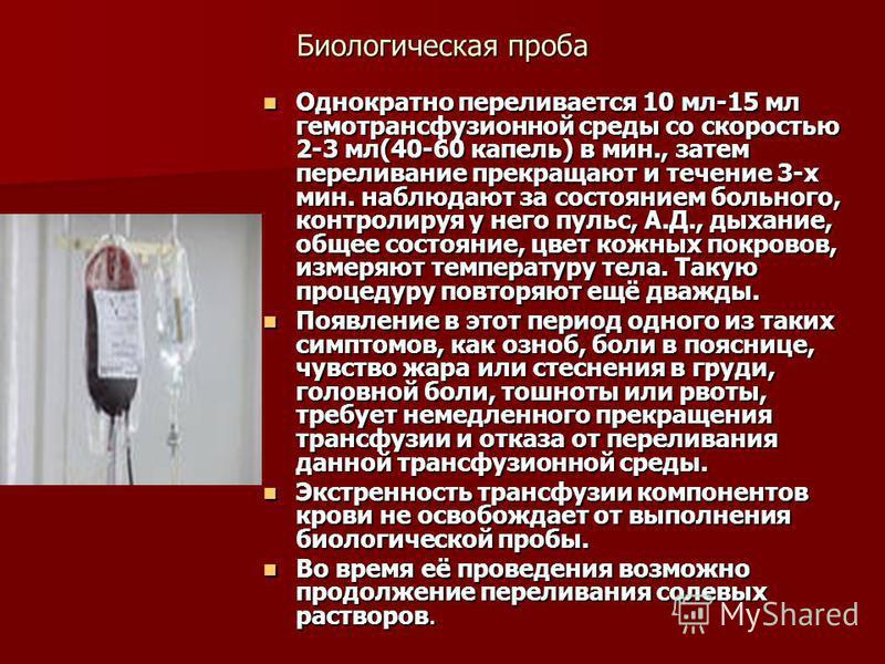 Биологическая проба Однократно переливается 10 мл-15 мл гемотрансфузионной среды со скоростью 2-3 мл(40-60 капель) в мин., затем переливание прекращают и течение 3-х мин. наблюдают за состоянием больного, контролируя у него пульс, А.Д., дыхание, обще