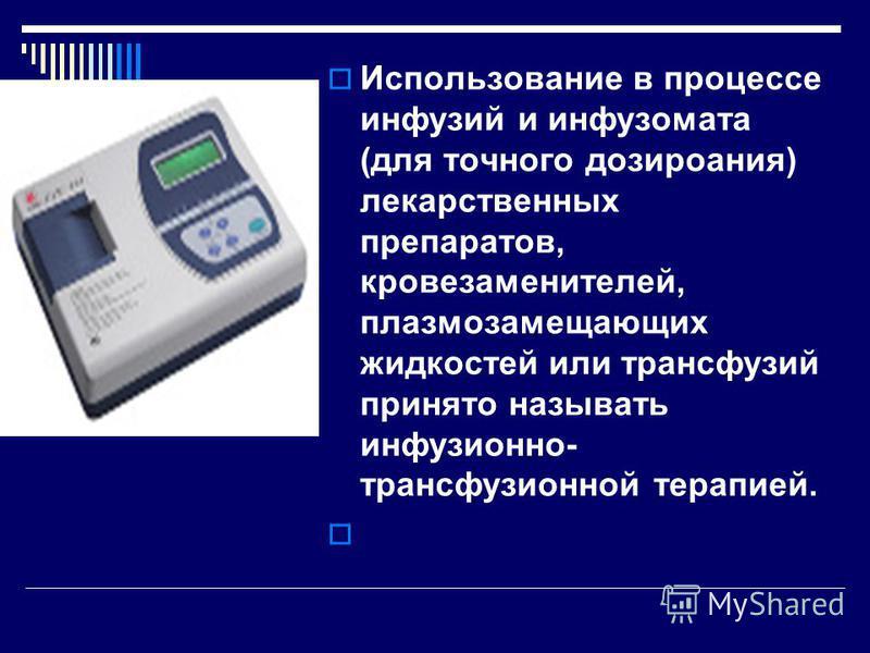 Использование в процессе инфузий и инфузомата (для точного дозирования) лекарственных препаратов, кровезаменителей, плазмозамещающих жидкостей или трансфузий принято называть инфузионно- трансфузионной терапией.