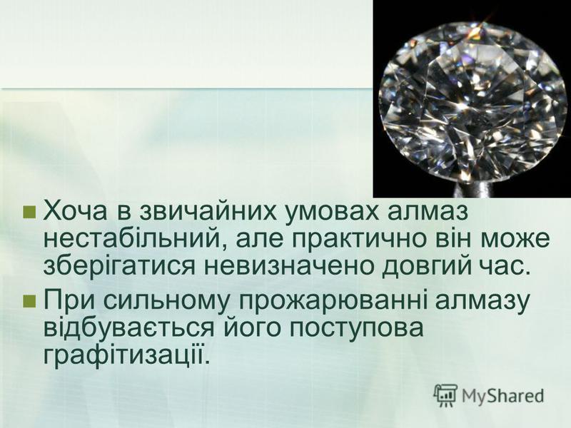 Хоча в звичайних умовах алмаз нестабільний, але практично він може зберігатися невизначено довгий час. При сильному прожарюванні алмазу відбувається його поступова графітизації.