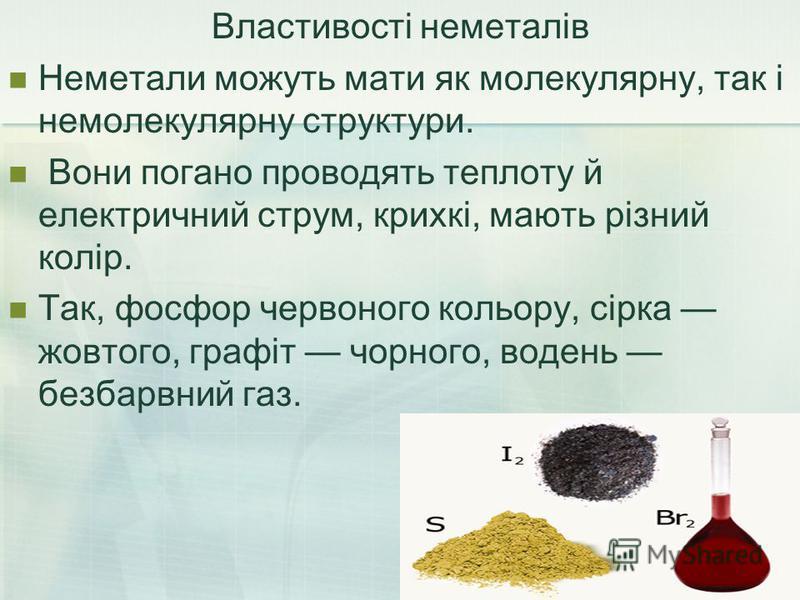 Властивості неметалів Неметали можуть мати як молекулярну, так і немолекулярну структури. Вони погано проводять теплоту й електричний струм, крихкі, мають різний колір. Так, фосфор червоного кольору, сірка жовтого, графіт чорного, водень безбарвний г