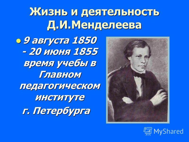 Жизнь и деятельность Д.И.Менделеева 9 августа 1850 - 20 июня 1855 время учебы в Главном педагогическом институте 9 августа 1850 - 20 июня 1855 время учебы в Главном педагогическом институте г. Петербурга
