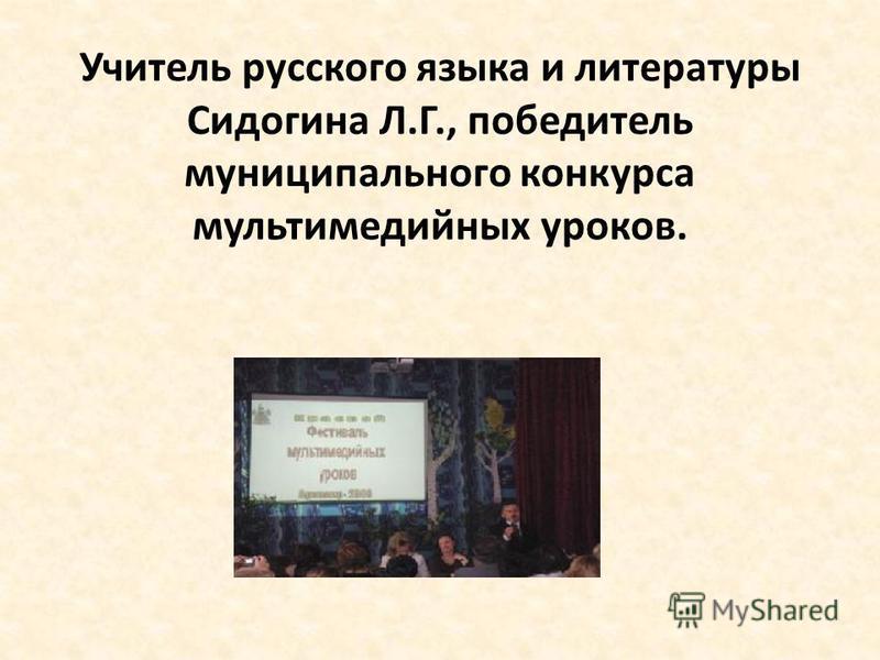 Учитель русского языка и литературы Сидогина Л.Г., победитель муниципального конкурса мультимедийных уроков.