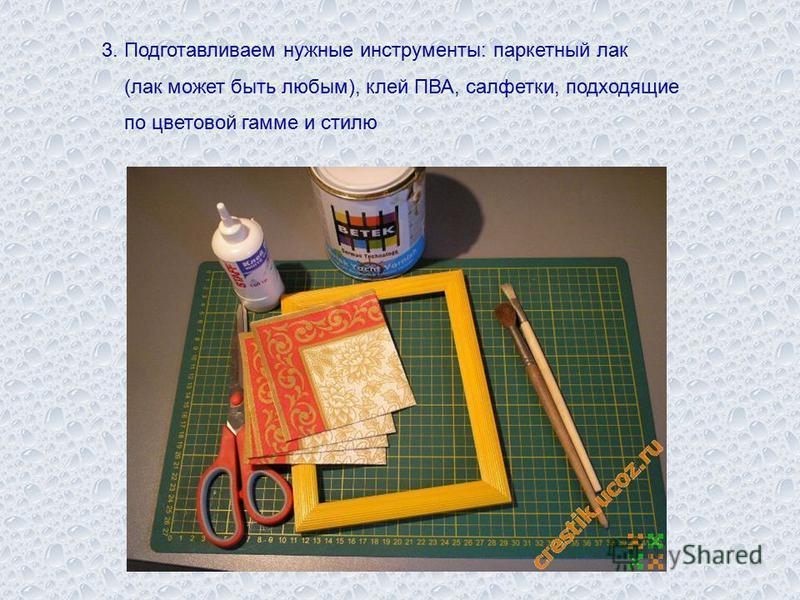 3. Подготавливаем нужные инструменты: паркетный лак (лак может быть любым), клей ПВА, салфетки, подходящие по цветовой гамме и стилю