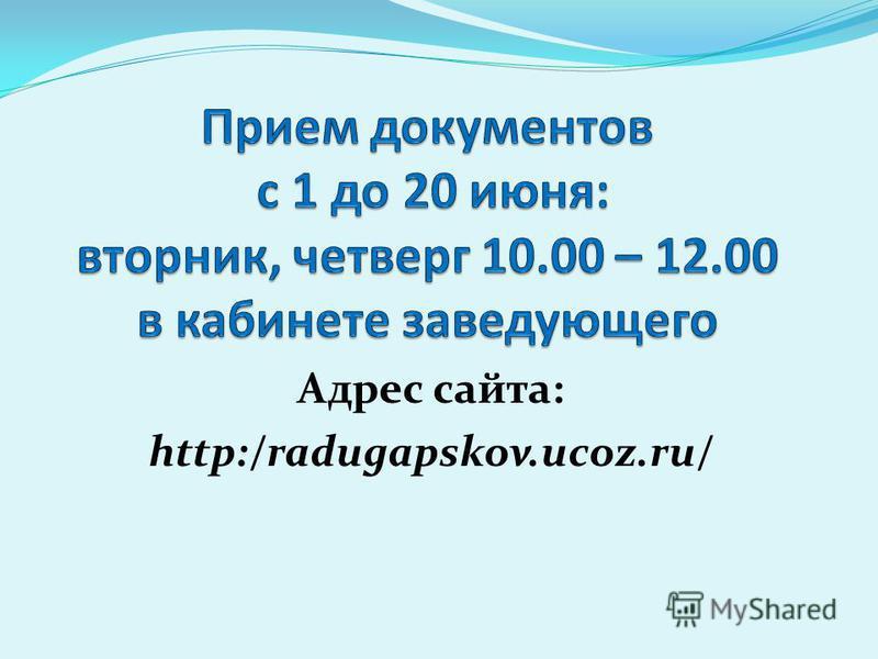 Адрес сайта: http:/radugapskov.ucoz.ru/