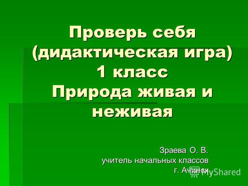 Проверь себя (дидактическая игра) 1 класс Природа живая и неживая Зраева О. В. учитель начальных классов г. Ачинск