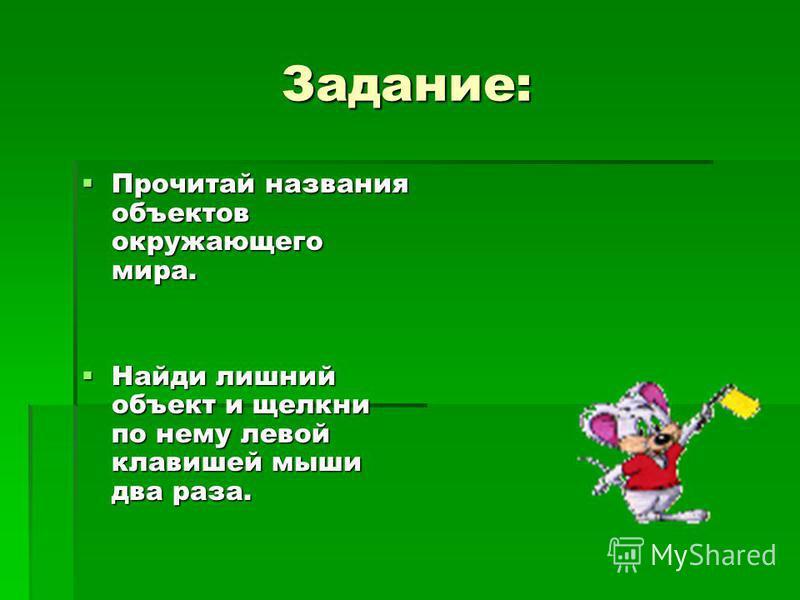 Задание: Прочитай названия объектов окружающего мира. Прочитай названия объектов окружающего мира. Найди лишний объект и щелкни по нему левой клавишей мыши два раза. Найди лишний объект и щелкни по нему левой клавишей мыши два раза.