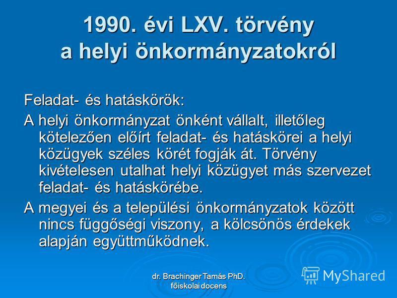 dr. Brachinger Tamás PhD. főiskolai docens 1990. évi LXV. törvény a helyi önkormányzatokról Feladat- és hatáskörök: A helyi önkormányzat önként vállalt, illetőleg kötelezően előírt feladat- és hatáskörei a helyi közügyek széles körét fogják át. Törvé
