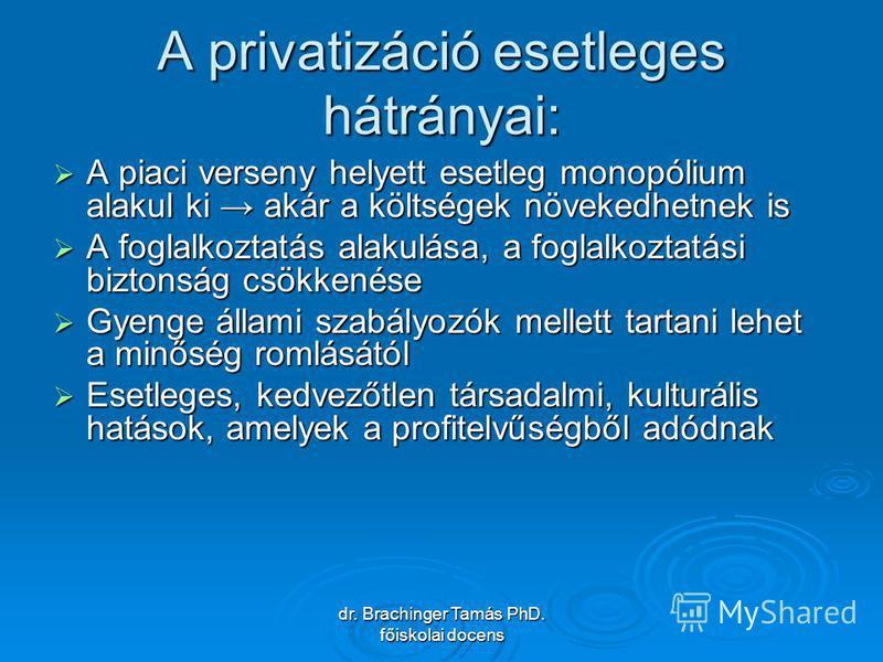 dr. Brachinger Tamás PhD. főiskolai docens A privatizáció esetleges hátrányai: A piaci verseny helyett esetleg monopólium alakul ki akár a költségek növekedhetnek is A piaci verseny helyett esetleg monopólium alakul ki akár a költségek növekedhetnek