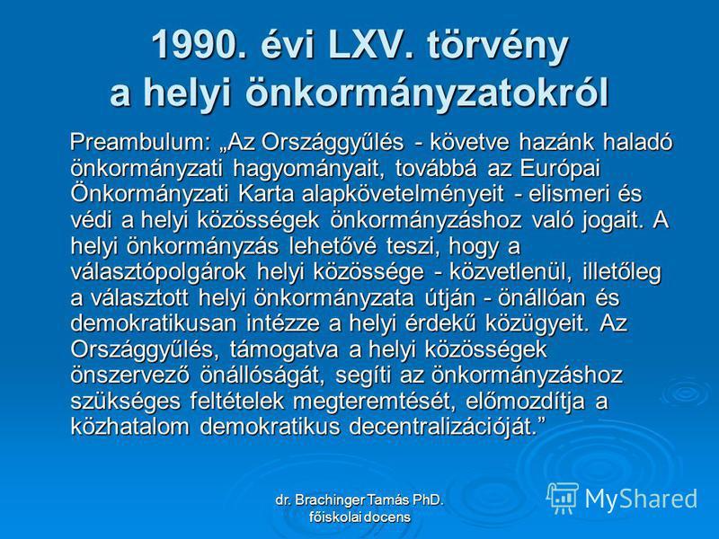dr. Brachinger Tamás PhD. főiskolai docens 1990. évi LXV. törvény a helyi önkormányzatokról Preambulum: Az Országgyűlés - követve hazánk haladó önkormányzati hagyományait, továbbá az Európai Önkormányzati Karta alapkövetelményeit - elismeri és védi a