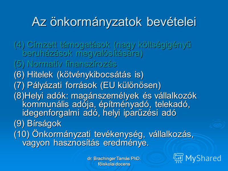 dr. Brachinger Tamás PhD. főiskolai docens Az önkormányzatok bevételei (4) Címzett támogatások (nagy költségigényű beruházások megvalósítására) (5) Normatív finanszírozás (6) Hitelek (kötvénykibocsátás is) (7) Pályázati források (EU különösen) (8)Hel
