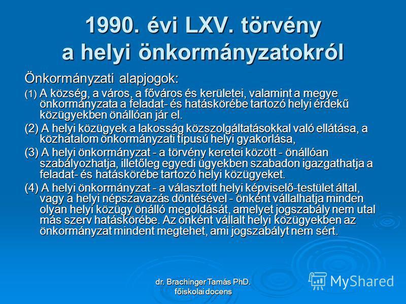 dr. Brachinger Tamás PhD. főiskolai docens 1990. évi LXV. törvény a helyi önkormányzatokról Önkormányzati alapjogok: (1) A község, a város, a főváros és kerületei, valamint a megye önkormányzata a feladat- és hatáskörébe tartozó helyi érdekű közügyek