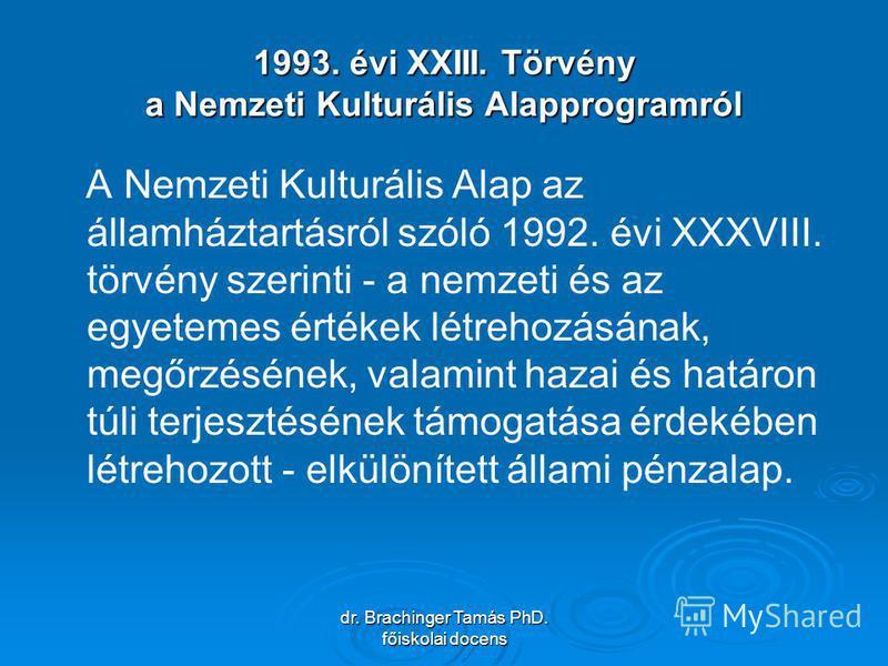 dr. Brachinger Tamás PhD. főiskolai docens 1993. évi XXIII. Törvény a Nemzeti Kulturális Alapprogramról A Nemzeti Kulturális Alap az államháztartásról szóló 1992. évi XXXVIII. törvény szerinti - a nemzeti és az egyetemes értékek létrehozásának, megőr