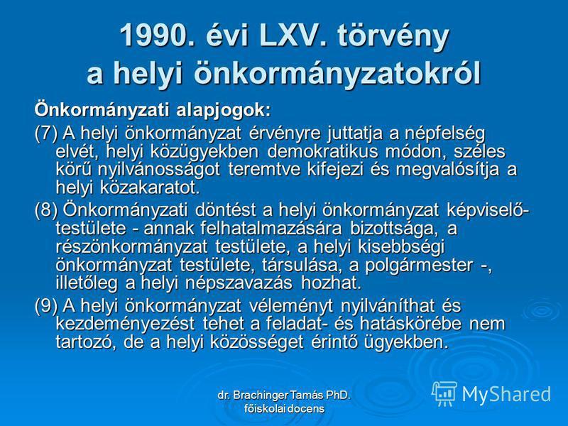 dr. Brachinger Tamás PhD. főiskolai docens 1990. évi LXV. törvény a helyi önkormányzatokról Önkormányzati alapjogok: (7) A helyi önkormányzat érvényre juttatja a népfelség elvét, helyi közügyekben demokratikus módon, széles körű nyilvánosságot teremt