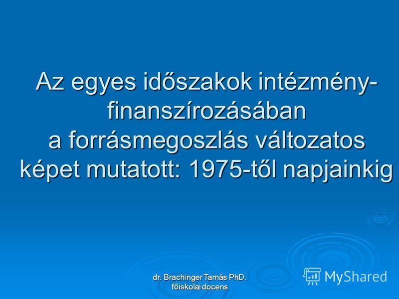 dr. Brachinger Tamás PhD. főiskolai docens Az egyes időszakok intézmény- finanszírozásában a forrásmegoszlás változatos képet mutatott: 1975-től napjainkig