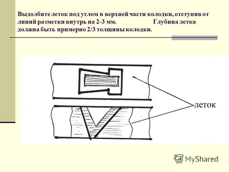 Выдолбите леток под углом в верхней части колодки, отступив от линий разметки внутрь на 2-3 мм. Глубина летка должна быть примерно 2/3 толщины колодки.