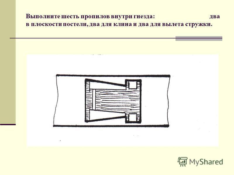 Выполните шесть пропилов внутри гнезда: два в плоскости постели, два для клина и два для вылета стружки.