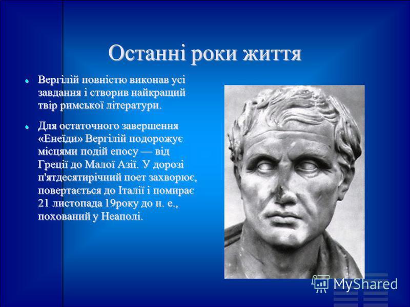 Останні роки життя Вергілій повністю виконав усі завдання і створив найкращий твір римської літератури. Вергілій повністю виконав усі завдання і створив найкращий твір римської літератури. Для остаточного завершення «Енеїди» Вергілій подорожує місцям