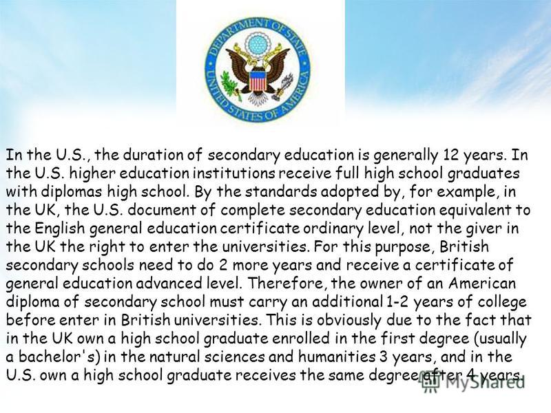 In the U.S., the duration of secondary education is generally 12 years. In the U.S. higher education institutions receive full high school graduates with diplomas high school. By the standards adopted by, for example, in the UK, the U.S. document of