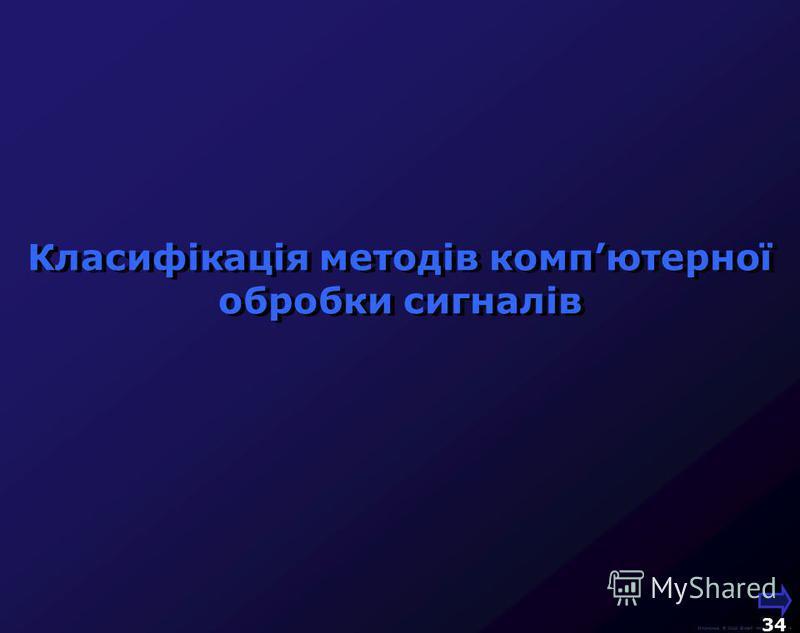 М.Кононов © 2009 E-mail: mvk@univ.kiev.ua 33 Сучасні медійні технології спираються на цифрові методи роботи з сигналами та активно використовують їх компютерну обробку Основні джерела отримання медійної інформації