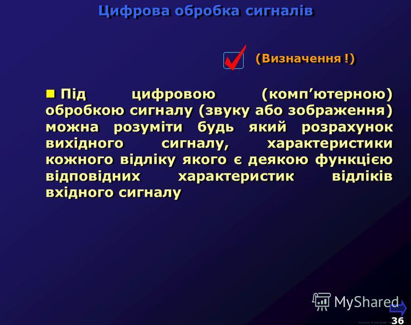 Цифрова обробка сигналів М.Кононов © 2009 E-mail: mvk@univ.kiev.ua 35 Під цифровою (компютерною) обробкою сигналу (звуку або зображення) можна розуміти будь який розрахунок вихідного сигналу, характеристики кожного відліку якого є деякою функцією від