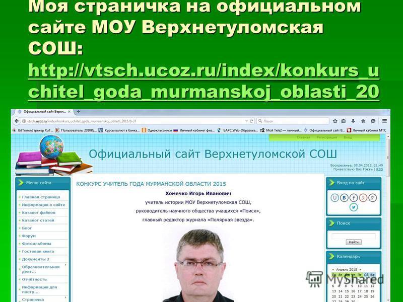 Моя страничка на официальном сайте МОУ Верхнетуломская СОШ: http://vtsch.ucoz.ru/index/konkurs_u chitel_goda_murmanskoj_oblasti_20 15/0-37 http://vtsch.ucoz.ru/index/konkurs_u chitel_goda_murmanskoj_oblasti_20 15/0-37 http://vtsch.ucoz.ru/index/konku