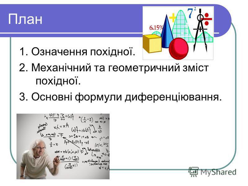 План 1. Означення похідної. 2. Механічний та геометричний зміст похідної. 3. Основні формули диференціювання.