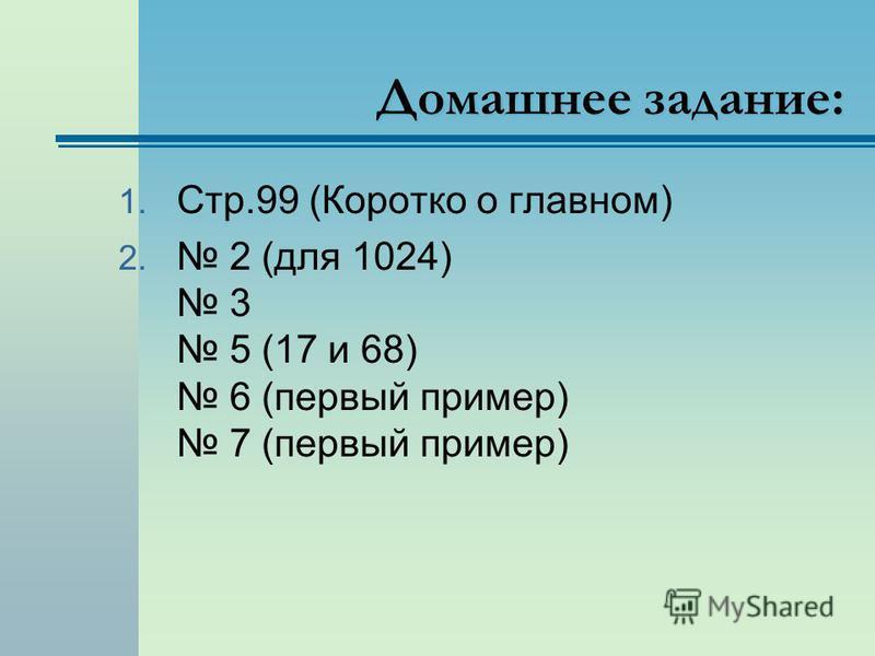 Домашнее задание: 1. Стр.99 (Коротко о главном) 2. 2 (для 1024) 3 5 (17 и 68) 6 (первый пример) 7 (первый пример)
