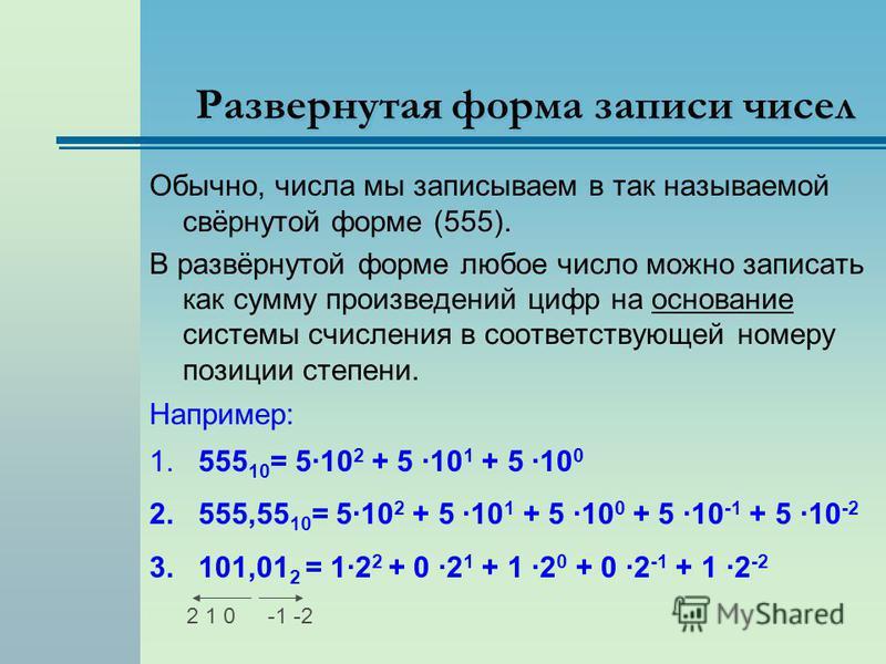 Развернутая форма записи чисел Обычно, числа мы записываем в так называемой свёрнутой форме (555). В развёрнутой форме любое число можно записать как сумму произведений цифр на основание системы счисления в соответствующей номеру позиции степени. Нап