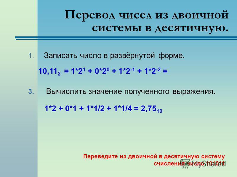 Перевод чисел из двоичной системы в десятичную. 1. Записать число в развёрнутой форме. 10,11 2 = 1*2 1 + 0*2 0 + 1*2 -1 + 1*2 -2 = 3. Вычислить значение полученного выражения. 1*2 + 0*1 + 1*1/2 + 1*1/4 = 2,75 10 Переведите из двоичной в десятичную си