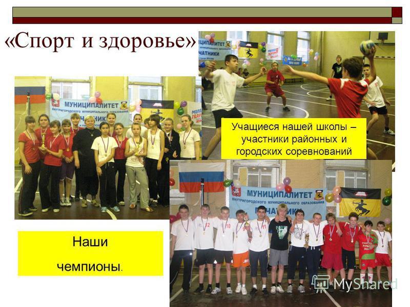 «Спорт и здоровье» Наши чемпионы. Учащиеся нашей школы – участники районных и городских соревнований