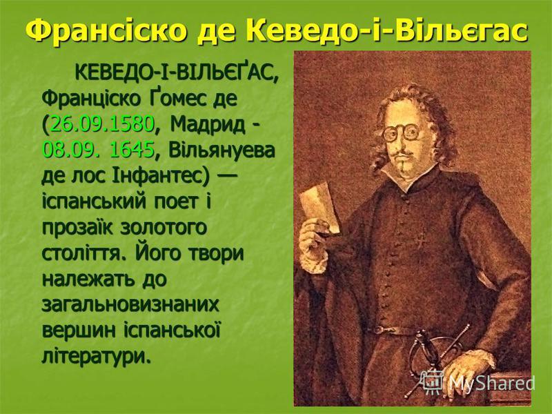 Франсіско де Кеведо-і-Вільєгас КЕВЕДО-І-ВІЛЬЄҐАС, Франціско Ґомес де (26.09.1580, Мадрид - 08.09. 1645, Вільянуева де лос Інфантес) іспанський поет і прозаїк золотого століття. Його твори належать до загальновизнаних вершин іспанської літератури. КЕВ