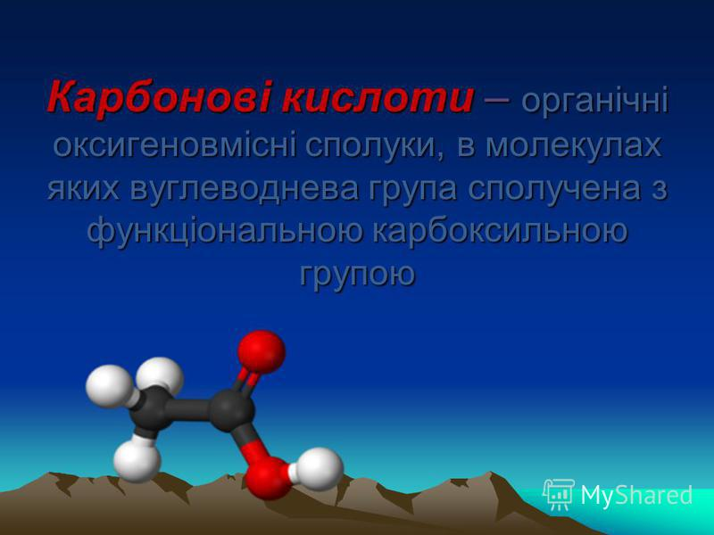 Карбонові кислоти – органічні оксигеновмісні сполуки, в молекулах яких вуглеводнева група сполучена з функціональною карбоксильною групою